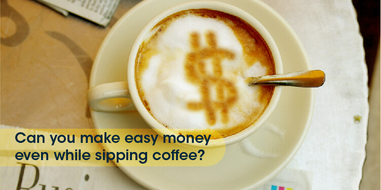 You can make dollars with each sip of your coffee!