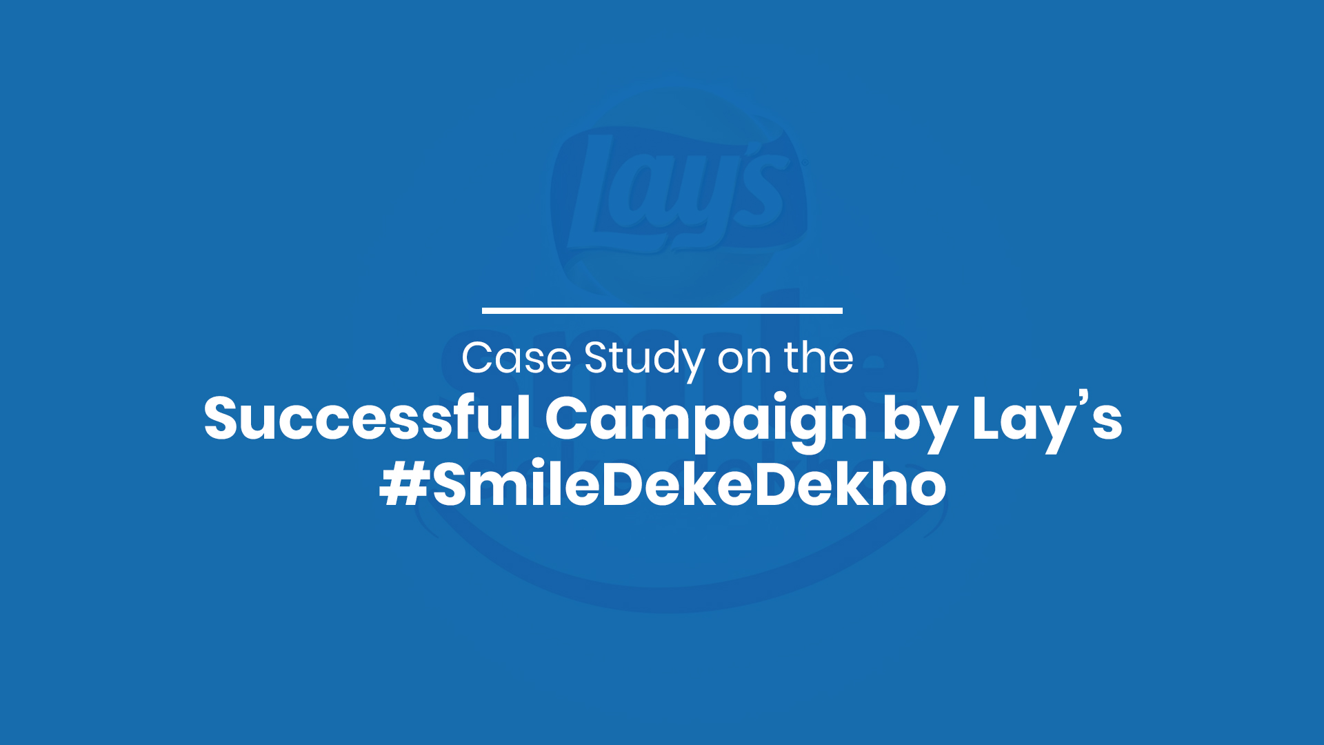 Case Study on the Successful Campaign by Lay's #SmileDekeDekho
