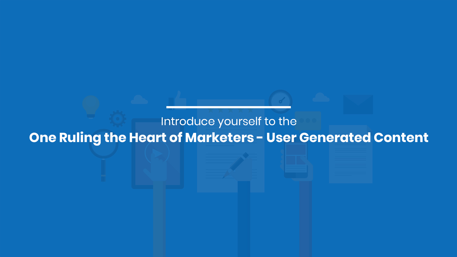 Introduce yourself to the One Ruling the Heart of Marketers - User Generated Content