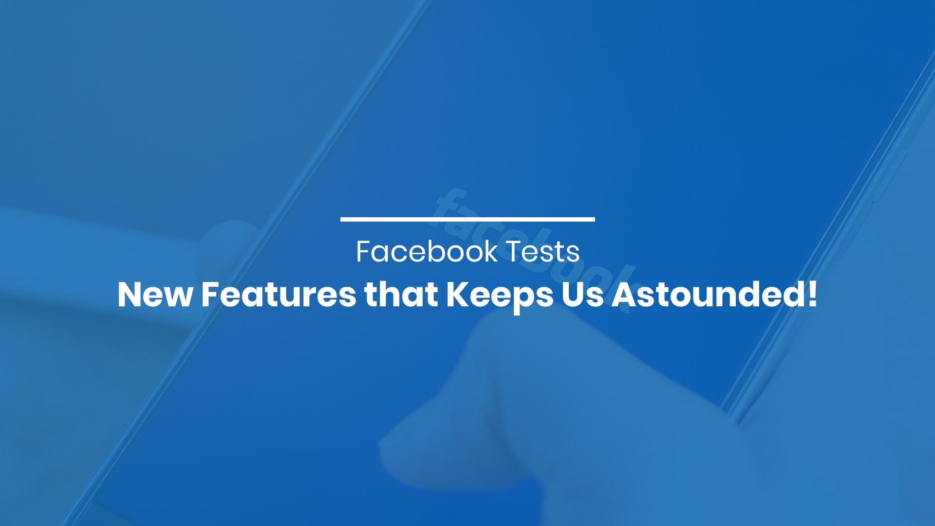 Facebook Tests New Features that Keeps Us Astounded!