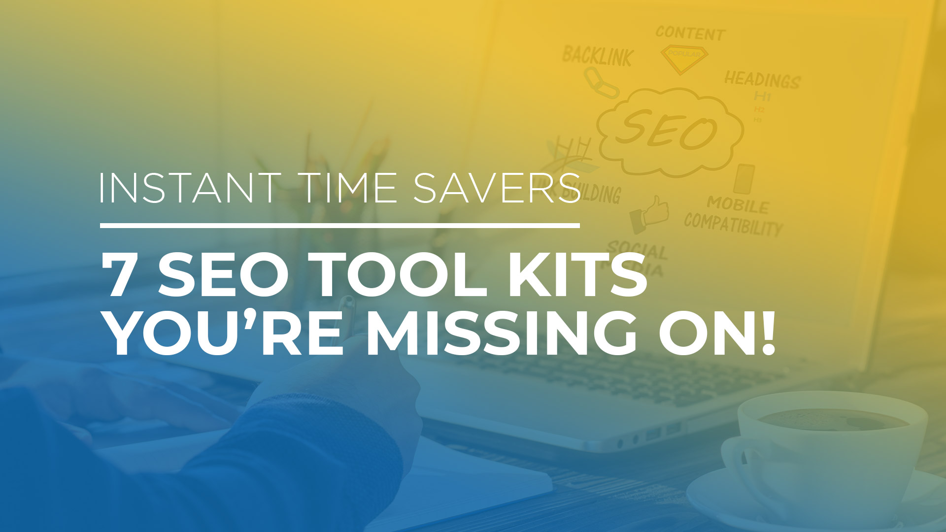 Instant Time Savers - 7 SEO Tool Kits you're Missing On