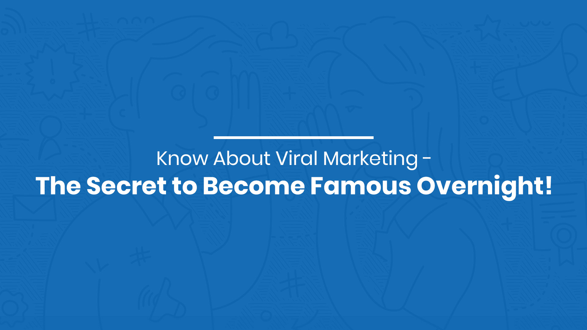 Know About Viral Marketing - The Secret to Become Famous Overnight!