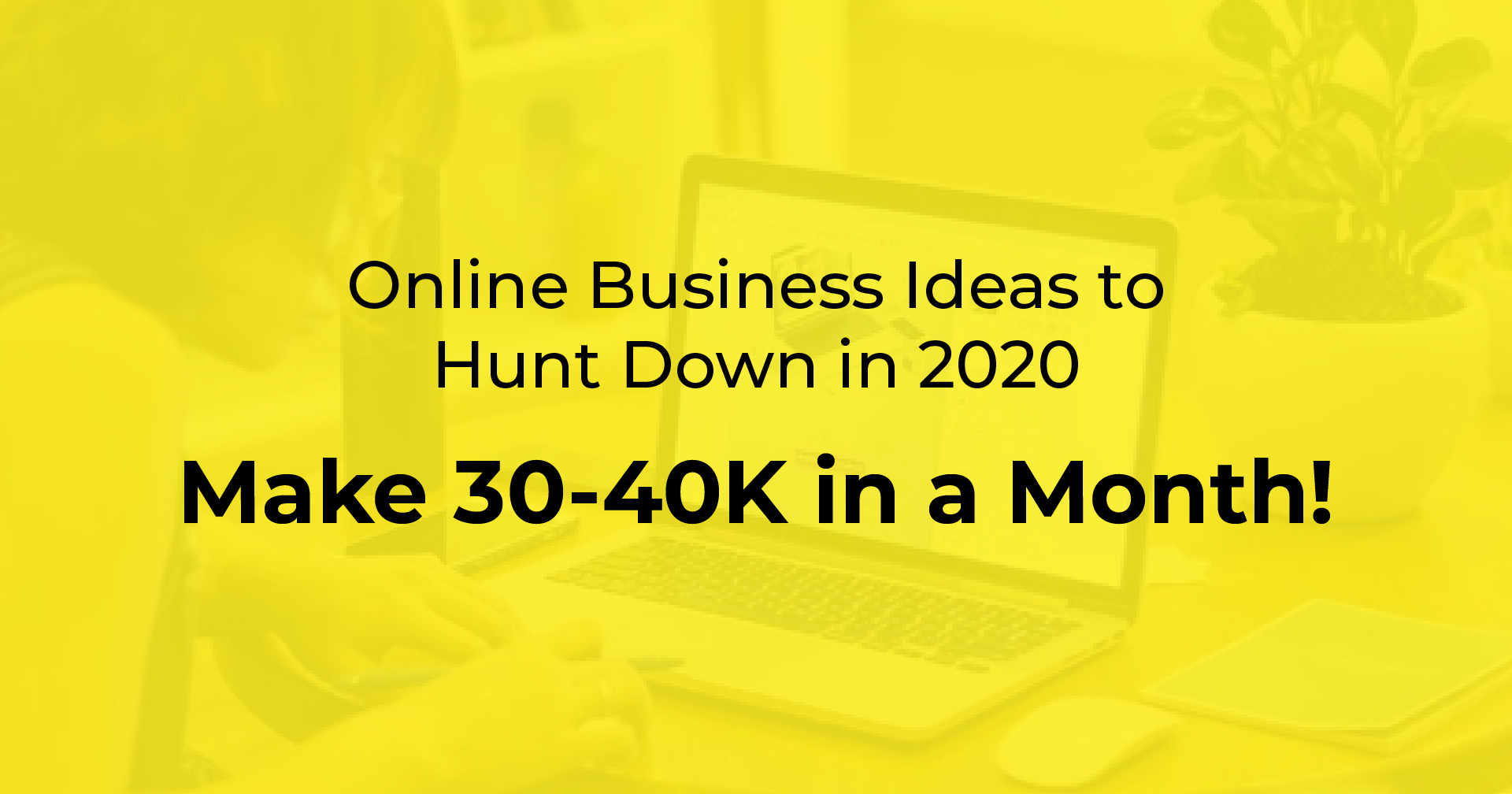 Online Business Ideas to Hunt Down in 2020 | Make 30-40K in a Month!